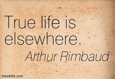 True life is elsewhere. Arthur Rimbaud