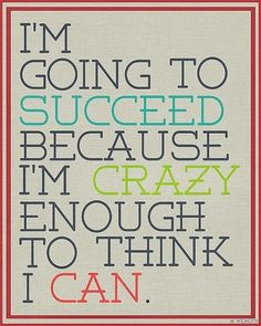 We all need a Reminder!!!!! I'm going to succeed because I'm crazy enough to think I can   Inspirational Quotes