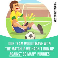 """Run up against"" means ""to face a problem or a difficulty"". Example: Our team would have won the match if we hadn't run up against so many injuries."