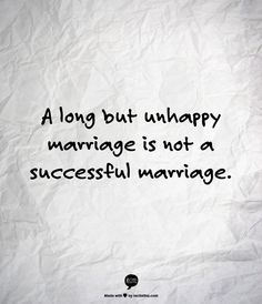 A long but unhappy marriage is not a successful marriage.