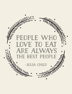People who love to eat are always the best people - Julia Child - Southerners at the top of the list...