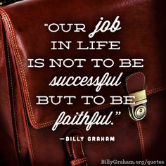"""Our job in life is not to be successful but to be faithful."" -BillyGraham"