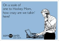 On a scale of one to Hockey Mom, how crazy are we talkin' here?......That would be ME!!!