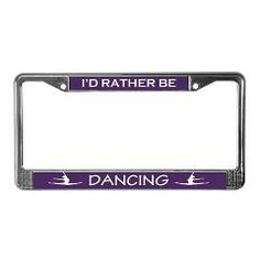 I'd rather be Dancing license plate frame $11.75