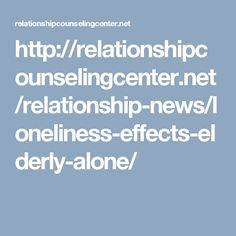 http://relationshipcounselingcenter.net/relationship-news/loneliness-effects-elderly-alone/