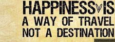Happiness is a way of travel.  Not a destination. #life quote