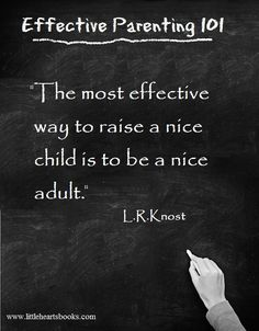 """The most effective way to raise a nice child is to be a nice adult."" L.R.Knost www.littleheartsbooks.com"