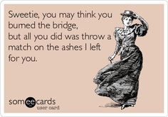 Sweetie, you may think you burned the bridge, but all you did was throw a match on the ashes I left for you.