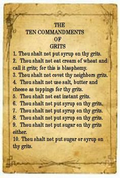ten commandments of the south. This made me laugh. But a starving dog want eat plain grits. Got to have some salt and pepper