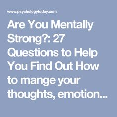 Are You Mentally Strong?: 27 Questions to Help You Find Out How to mange your thoughts, emotions, and behavior. Posted Oct 06, 2016 SHARE TWEET EMAIL MORE  Source: mimagephotography/Shutterstock There are many misconceptions about what it means to be mentally strong. At its core, mental strength is about regulating your thoughts, managing your emotions, and behaving productively, despite the circumstances you find yourself in.  Building mental strength is similar to building physical…