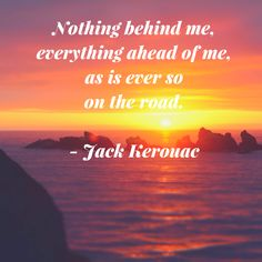 Nothing behind me, everything ahead of me, as is ever so on the road. Jack Kerouac. Great quote for those who love to go on the road or travel right?