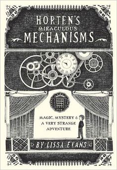 Horten's Miraculous Mechanisms: Magic, Mystery, and a Very Strange Adventure. By Lissa Evans