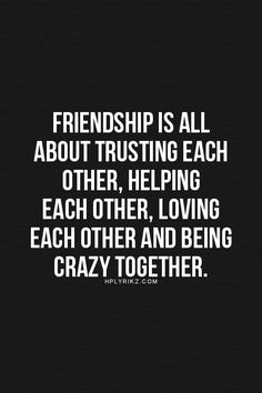 Friendship is all about trusting each other, helping each other, loving each other and being crazy together.