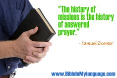 """""""The history of missions is the history of answered prayer.""""  - Samuel Zwemer / www.bibleinmylanguage.com"""