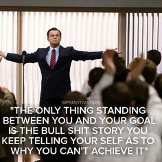 The only thing standing between you and your goal is the bull shit story you keep telling yourself as to why you can't achieve it.