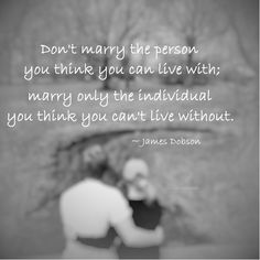 """""""Don't marry the person you think you can live with; marry only the individual you think you can't live without."""" ~ James Dobson #quote"""