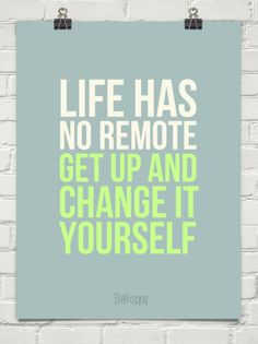 """#quote """"Life has no remote. Get up and change it yourself"""""""