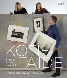 Koti + taide : taidesisustamisen käsikirja / Pia Feinik, Janne Laine, Anne Mäkelä ; valokuvat: Jouko Järvinen ja Teija Tuisku