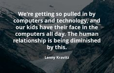 We're getting so pulled in by computers and technology, and our kids have their face in the computers all day. The human relationship is being diminished by this. Lenny Kravitz, Computers, Innovation, Investing, Relationship, Technology, Architecture, Day, Kids