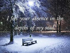 I feel your absence in the depths of my soul...