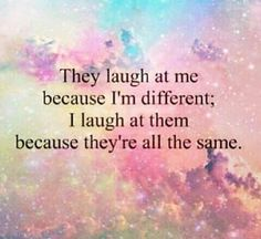 "They laugh because I am different. I laugh because they are all the same. Be your most authentic self. Too many people try too hard to fit some kind of bullshit stereotype that they think will make them more ""acceptable..."""