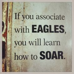 If you associate with eagles, you will learn how to soar.