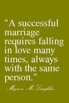 """A successful marriage requires falling in love many times, always with the same person"""