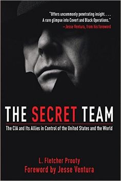 The Secret Team: The CIA and Its Allies in Control of the United States and the World: L. Fletcher Prouty, Jesse Ventura: 0884467147238: Amazon.com: Books  https://ia800205.us.archive.org/30/items/H.DuthelTheSecretTeam/TheSecretTeam.pdf