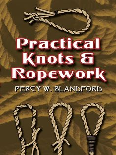 Practical Knots and Ropework by Percy W. Blandford In this thoroughly modern guide, author Percy W. Blandford focuses on styles in use today, many tailored to new synthetic ropemaking materials. He untangles the secrets behind a fascinating array of knots.