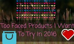 Too Faced Products I Want To Try In 2016!!