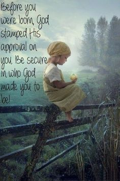 Before you were born,  God stamped his approval on you. Be secure in who God made you to be.