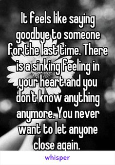 It feels like saying goodbye to someone for the last time. There is a sinking feeling in your heart and you don't know anything anymore. You never want to let anyone close again.