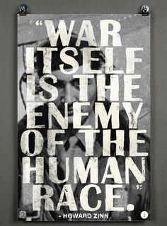 """""""War itself is the enemy of the human race.""""   – Howard Zinn"""