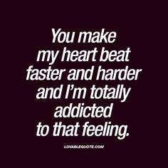 "You make my heart beat faster and harder and I'm totally addicted to that feeling."" This quote is all about that moment when you are with someone that gives you insane butterflies. When that person makes your heart beat fast and pounding hard.. And how much you love that feeling  #butterflies #quote"