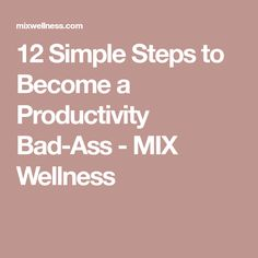 12 Simple Steps to Become a Productivity Bad-Ass - MIX Wellness