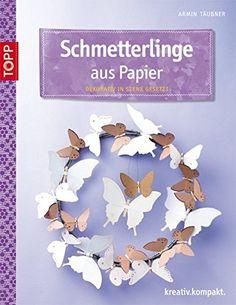 Schmetterlinge aus Papier: Dekorativ in Szene gesetzt kreativ.kompakt…