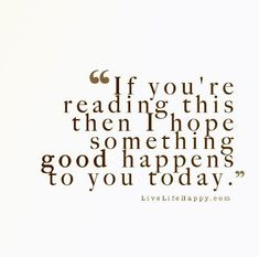 If you're reading this then I hope something good happens to you today.