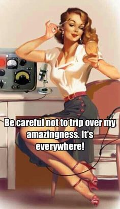 Be careful not to trip over my amazingness. It's everywhere!