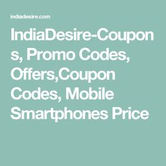 IndiaDesire-Coupons, Promo Codes, Offers,Coupon Codes, Mobile Smartphones Price