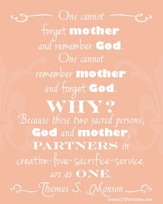 "One can not forget mother and remember God. One cannot forget God and remember mother. Why? Because these two sacred persons God and mother stand together partners in creation, love, sacrifice, service, are as one."" Free mother's day printables. great lds quotes framable wall art gift or card"