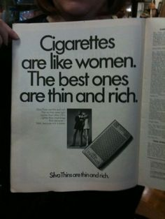"There is an ideal in our society about the ""perfect woman"".  Men are expected to marry for looks: the younger and prettier, the better.  This add reinforces that ideal type, which is ultimately impossible to achieve. The fact that women are being compared to cigarettes also displays the idea of women being seen as nothing more than items that can be bought."