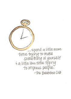 ...spend a little more time trying to make something of yourself & a little less time trying to impress people. -The Breakfast Club