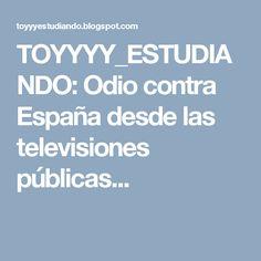 TOYYYY_ESTUDIANDO: Odio contra España desde las televisiones públicas...