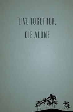 """If we don't learn to live together, we're  gonna die alone..."" -Jack Shepherd"