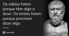 Os sábios falam porque têm algo a dizer. Os tontos falam porque precisam dizer algo. — Platão