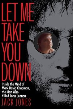 Let Me Take You Down: Inside the Mind of Mark David Chapman, the Man Who Killed John Lennon, by Jack Jones -- Based on 5 years of interviews between reporter Jack Jones and Mark David Chapman, this book looks at the forces that compelled Chapman to kill John Lennon. A chillingly articulate man, Chapman dissects his own life, describing childhood fantasies & the idealism that decayed into satanic ritual and a murder that shocked the world. Chapman's wife, family, friends are all interviewed.