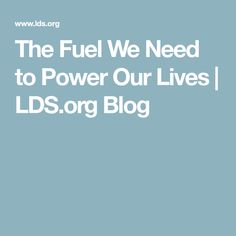 The Fuel We Need to Power Our Lives | LDS.org Blog