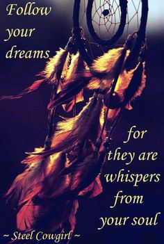 Follow your dreams for they are whispers from your soul.