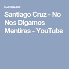 Santiago Cruz - No Nos Digamos Mentiras - YouTube