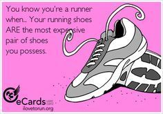 You know you're a runner when... Your running shoes ARE the most expensive pair of shoes you possess.